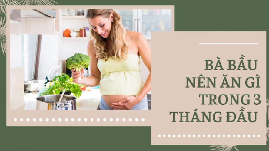 3 tháng đầu thai kỳ nên ăn gì để mẹ khỏe thai nhi phát triển tốt?