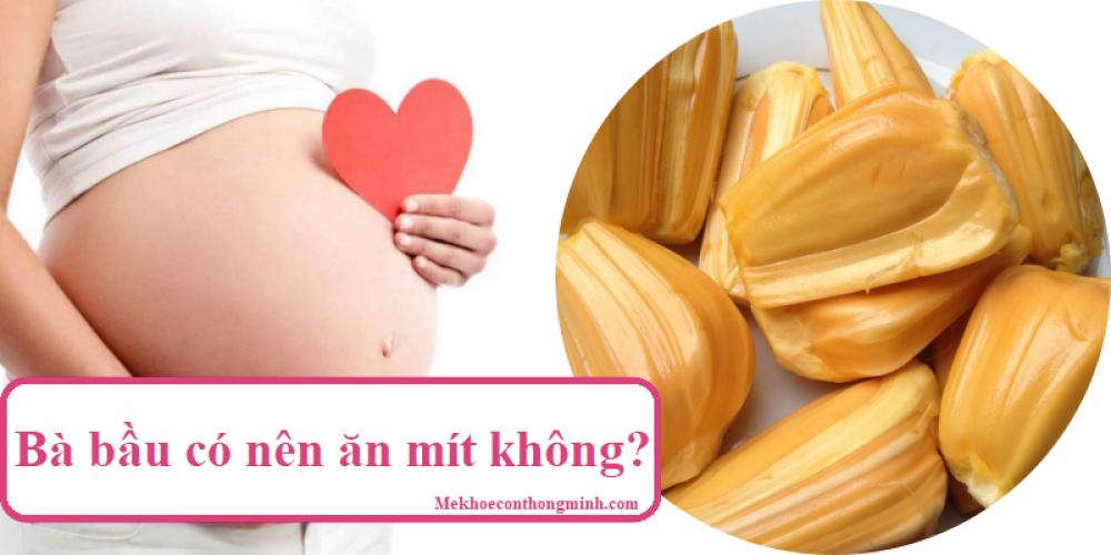 Bà bầu có nên ăn mít không? Mang thai ăn mít có ảnh hưởng gì đên thai nhi không?