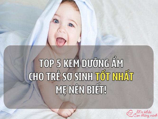 Mách mẹ 5 loại kem dưỡng ẩm cho bé sơ sinh tốt nhất hiện nay